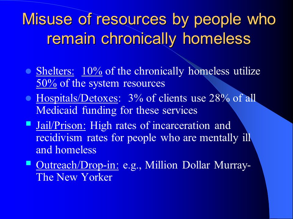 Misuse of resources by people who remain chronically homeless Shelters: 10% of the chronically homeless utilize 50% of the system resources Hospitals/Detoxes: 3% of clients use 28% of all Medicaid funding for these services Jail/Prison: High rates of incarceration and recidivism rates for people who are mentally ill and homeless Outreach/Drop-in: e.g., Million Dollar Murray- The New Yorker