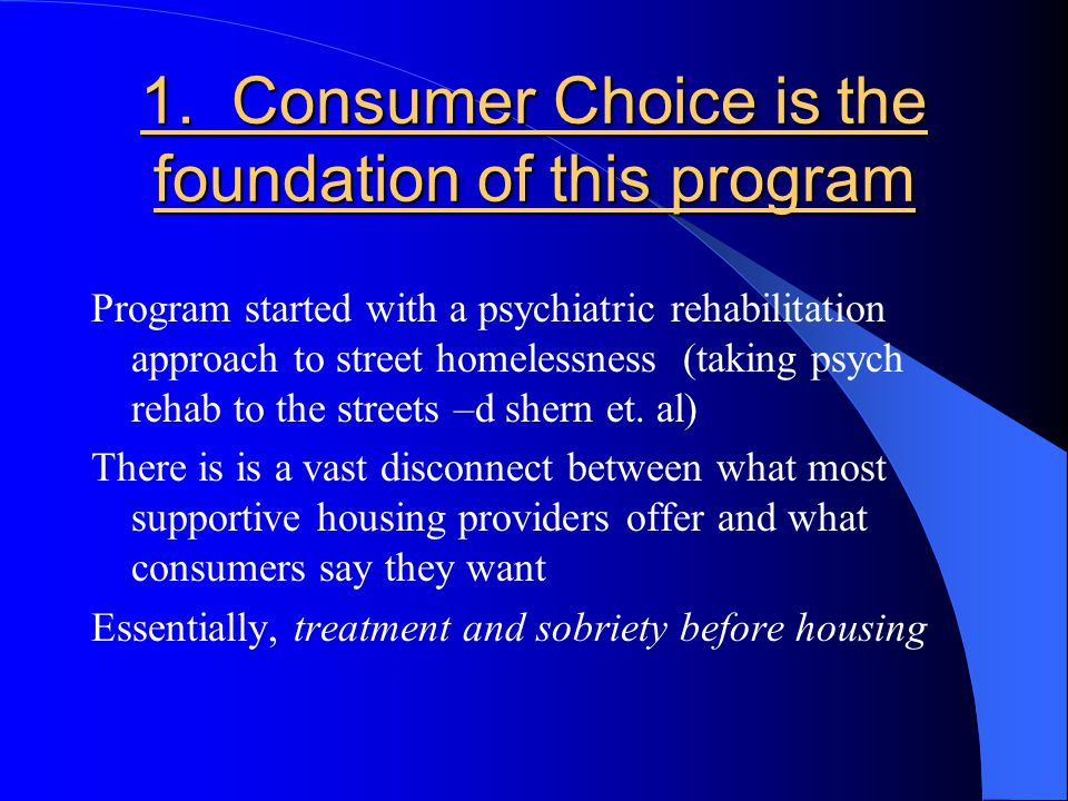 1. Consumer Choice is the foundation of this program Program started with a psychiatric rehabilitation approach to street homelessness (taking psych r