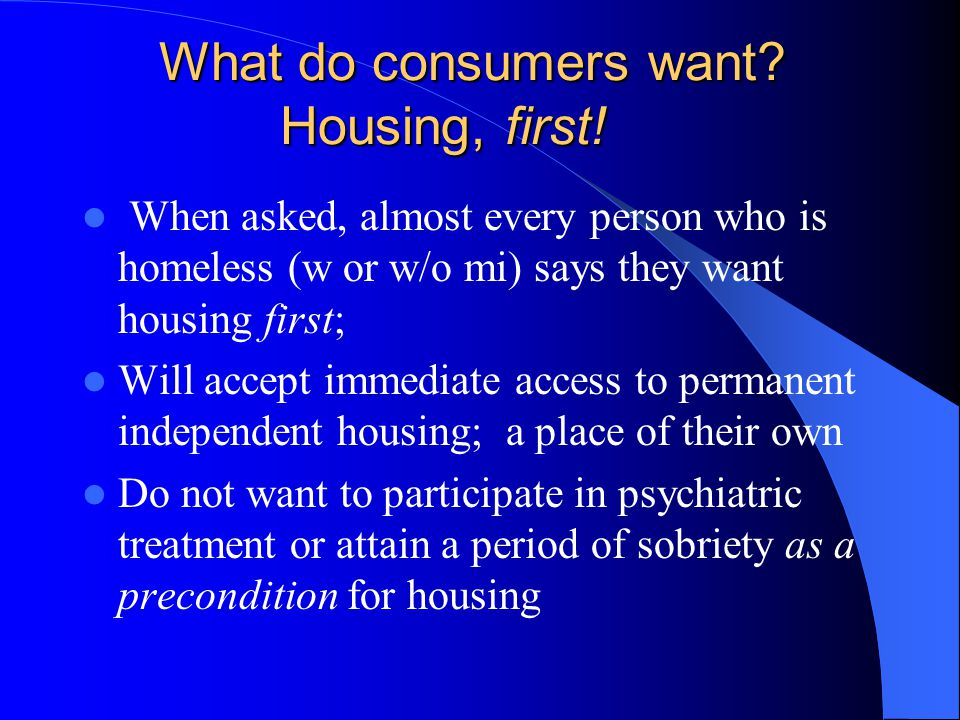 What do consumers want? Housing, first! When asked, almost every person who is homeless (w or w/o mi) says they want housing first; Will accept immedi
