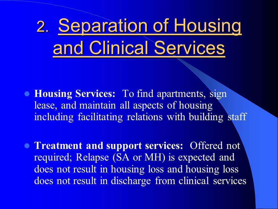2. Separation of Housing and Clinical Services Housing Services: To find apartments, sign lease, and maintain all aspects of housing including facilit