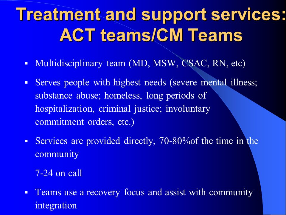 Treatment and support services: ACT teams/CM Teams Multidisciplinary team (MD, MSW, CSAC, RN, etc) Serves people with highest needs (severe mental illness; substance abuse; homeless, long periods of hospitalization, criminal justice; involuntary commitment orders, etc.) Services are provided directly, 70-80%of the time in the community 7-24 on call Teams use a recovery focus and assist with community integration