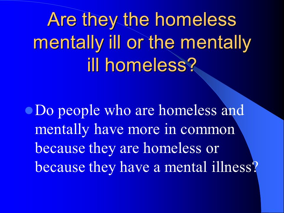 Are they the homeless mentally ill or the mentally ill homeless? Do people who are homeless and mentally have more in common because they are homeless