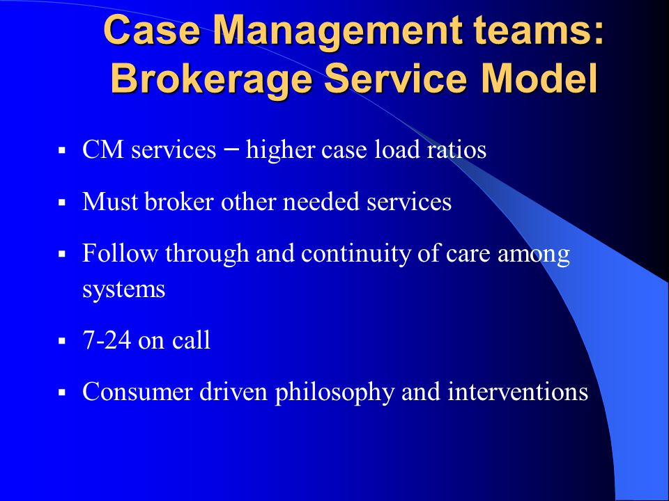 Case Management teams: Brokerage Service Model CM services – higher case load ratios Must broker other needed services Follow through and continuity o