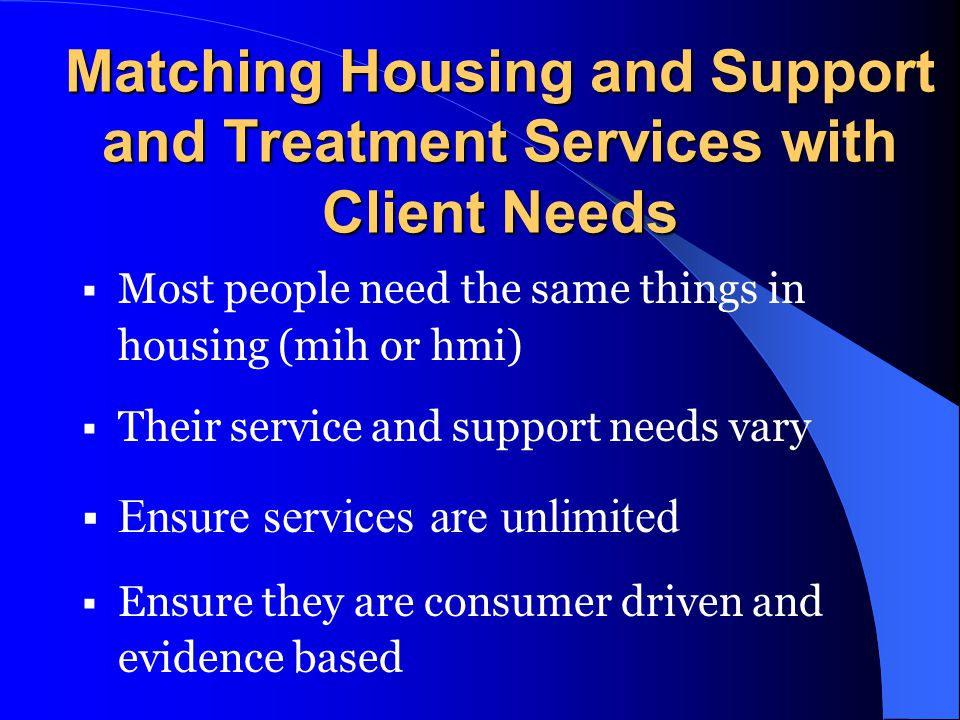 Matching Housing and Support and Treatment Services with Client Needs Most people need the same things in housing (mih or hmi) Their service and suppo