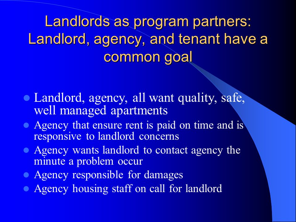 Landlords as program partners: Landlord, agency, and tenant have a common goal Landlord, agency, all want quality, safe, well managed apartments Agency that ensure rent is paid on time and is responsive to landlord concerns Agency wants landlord to contact agency the minute a problem occur Agency responsible for damages Agency housing staff on call for landlord