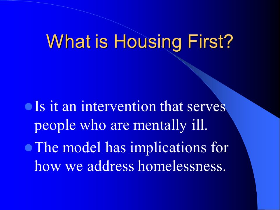 What is Housing First? Is it an intervention that serves people who are mentally ill. The model has implications for how we address homelessness.