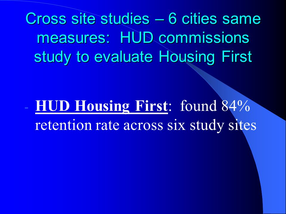 Cross site studies – 6 cities same measures: HUD commissions study to evaluate Housing First - HUD Housing First: found 84% retention rate across six study sites