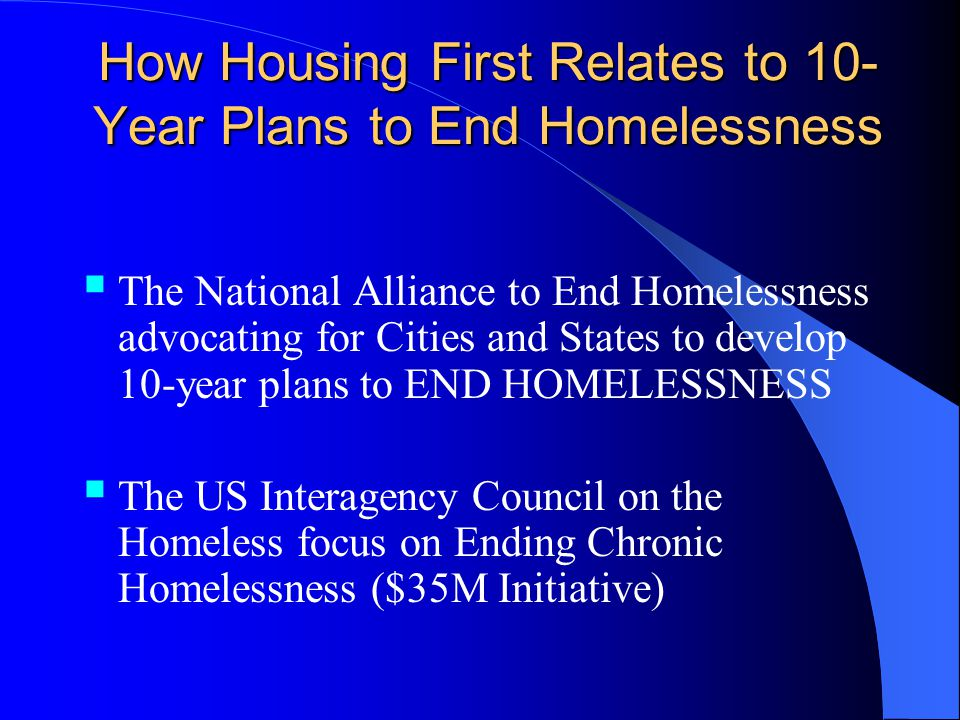 How Housing First Relates to 10- Year Plans to End Homelessness The National Alliance to End Homelessness advocating for Cities and States to develop 10-year plans to END HOMELESSNESS The US Interagency Council on the Homeless focus on Ending Chronic Homelessness ($35M Initiative)