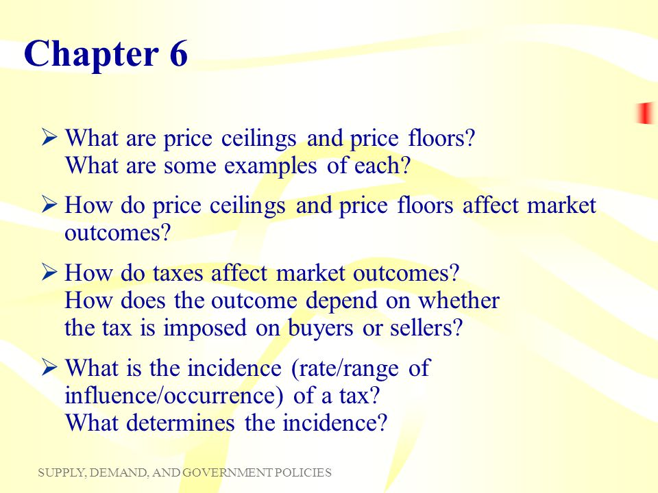 SUPPLY, DEMAND, AND GOVERNMENT POLICIES Chapter 6 What are price ceilings and price floors? What are some examples of each? How do price ceilings and