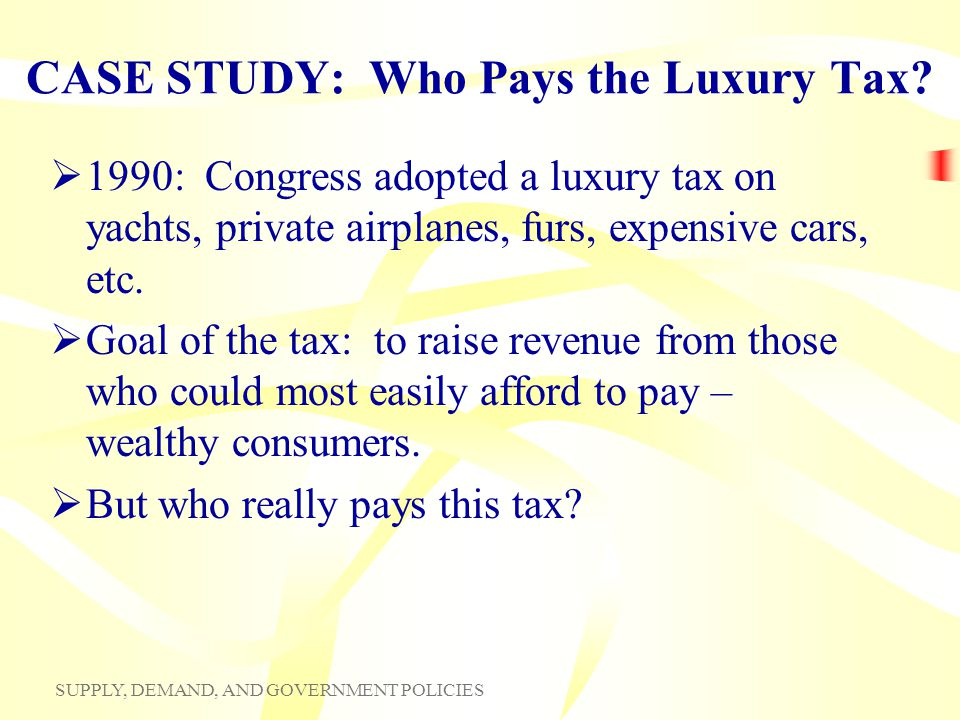 SUPPLY, DEMAND, AND GOVERNMENT POLICIES CASE STUDY: Who Pays the Luxury Tax? 1990: Congress adopted a luxury tax on yachts, private airplanes, furs, e