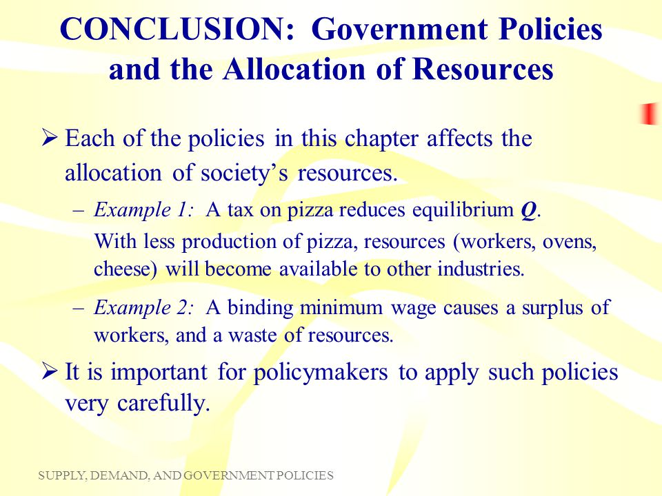 SUPPLY, DEMAND, AND GOVERNMENT POLICIES CONCLUSION: Government Policies and the Allocation of Resources Each of the policies in this chapter affects t
