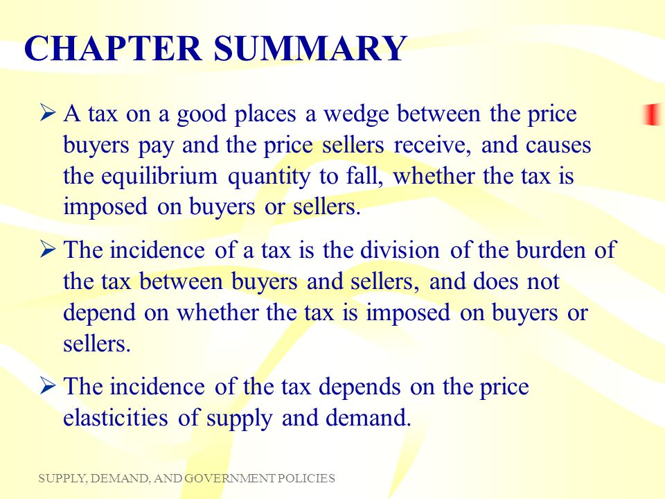 SUPPLY, DEMAND, AND GOVERNMENT POLICIES CHAPTER SUMMARY A tax on a good places a wedge between the price buyers pay and the price sellers receive, and
