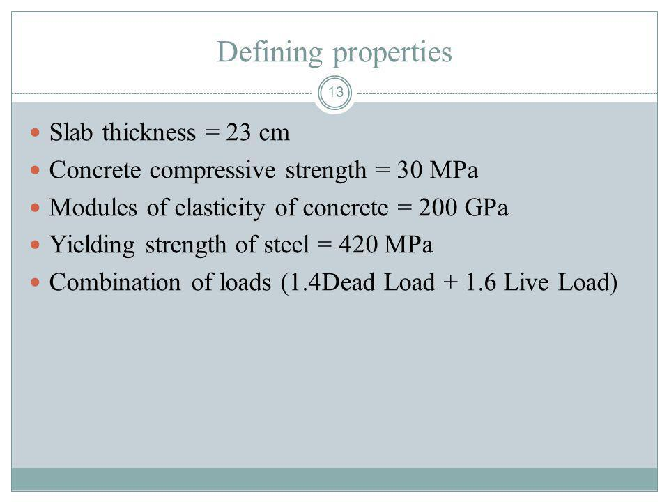 13 Defining properties Slab thickness = 23 cm Concrete compressive strength = 30 MPa Modules of elasticity of concrete = 200 GPa Yielding strength of