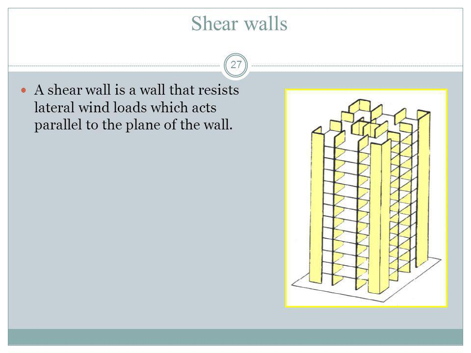 27 Shear walls A shear wall is a wall that resists lateral wind loads which acts parallel to the plane of the wall.