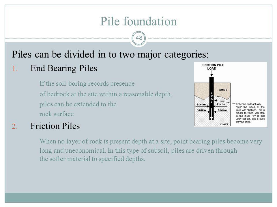 48 Pile foundation Piles can be divided in to two major categories: 1. End Bearing Piles If the soil-boring records presence of bedrock at the site wi