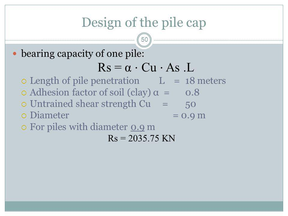 50 Design of the pile cap bearing capacity of one pile: Rs = α Cu As.L Length of pile penetration L = 18 meters Adhesion factor of soil (clay) α = 0.8