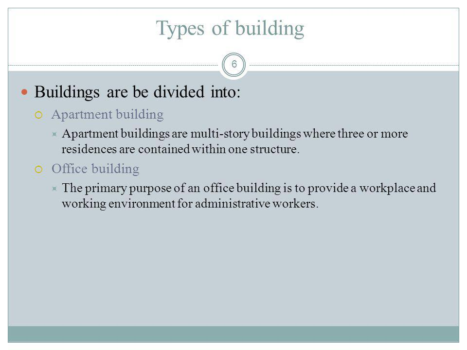 6 Types of building Buildings are be divided into: Apartment building Apartment buildings are multi-story buildings where three or more residences are