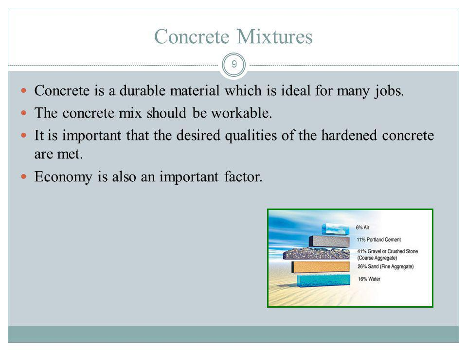 9 Concrete Mixtures Concrete is a durable material which is ideal for many jobs. The concrete mix should be workable. It is important that the desired