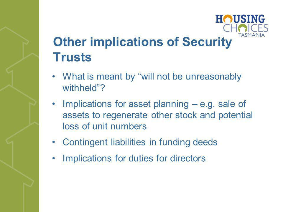 Other implications of Security Trusts What is meant by will not be unreasonably withheld? Implications for asset planning – e.g. sale of assets to reg