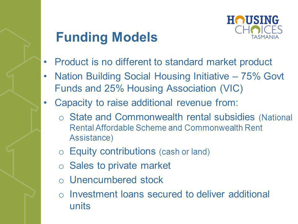 Funding Models Product is no different to standard market product Nation Building Social Housing Initiative – 75% Govt Funds and 25% Housing Association (VIC) Capacity to raise additional revenue from: o State and Commonwealth rental subsidies (National Rental Affordable Scheme and Commonwealth Rent Assistance) o Equity contributions (cash or land) o Sales to private market o Unencumbered stock o Investment loans secured to deliver additional units