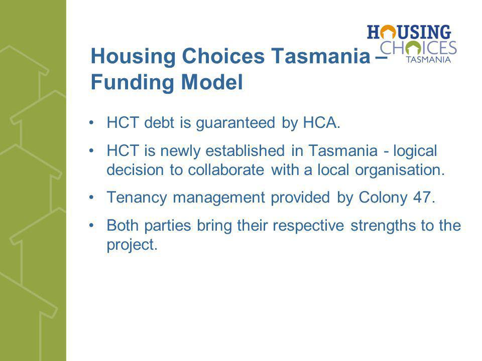 Housing Choices Tasmania – Funding Model HCT debt is guaranteed by HCA. HCT is newly established in Tasmania - logical decision to collaborate with a