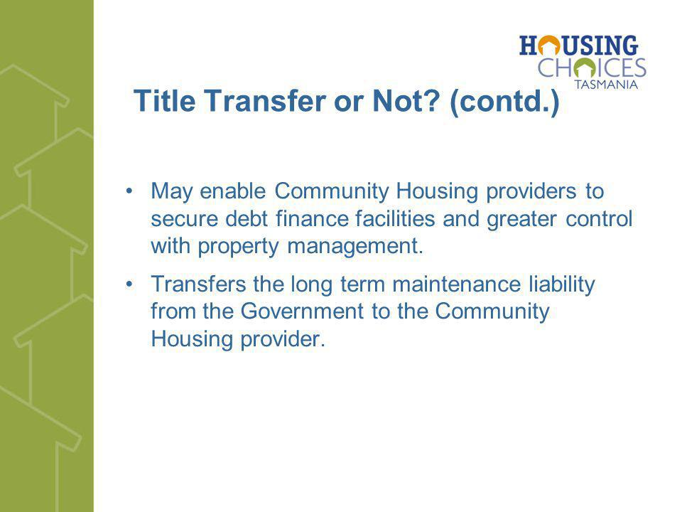 Title Transfer or Not? (contd.) May enable Community Housing providers to secure debt finance facilities and greater control with property management.