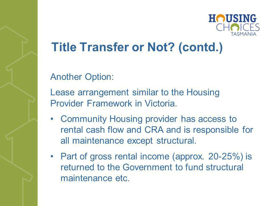Title Transfer or Not? (contd.) Another Option: Lease arrangement similar to the Housing Provider Framework in Victoria. Community Housing provider ha