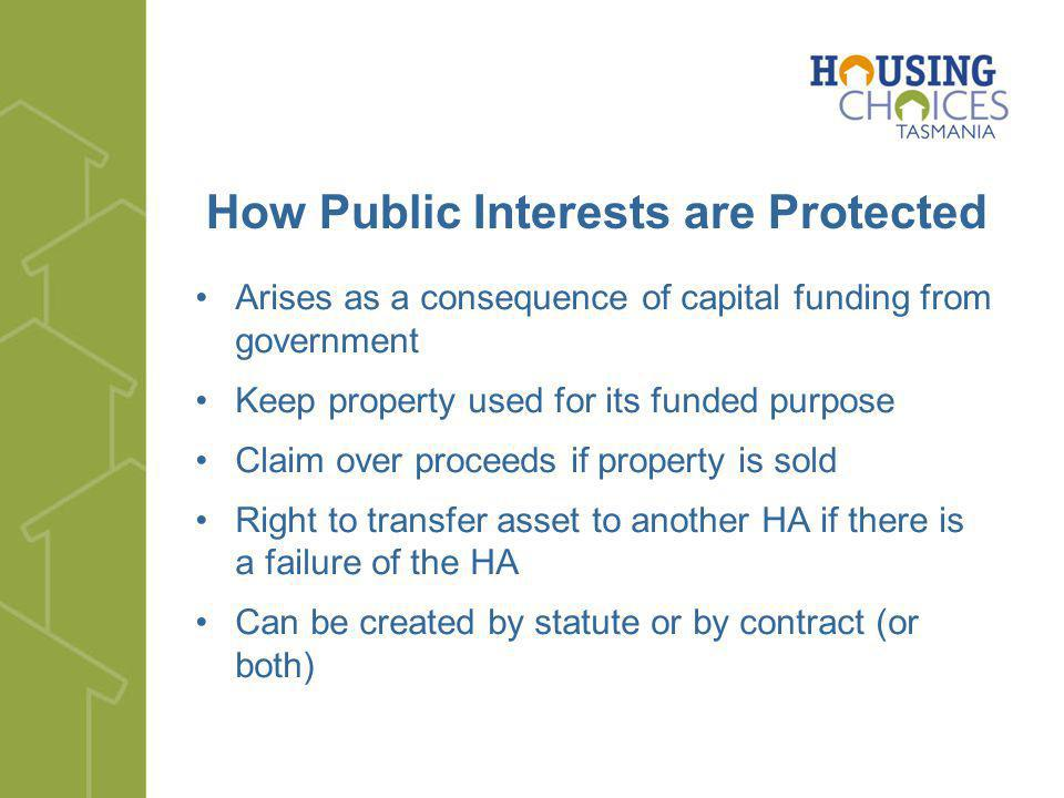 How Public Interests are Protected Arises as a consequence of capital funding from government Keep property used for its funded purpose Claim over proceeds if property is sold Right to transfer asset to another HA if there is a failure of the HA Can be created by statute or by contract (or both)