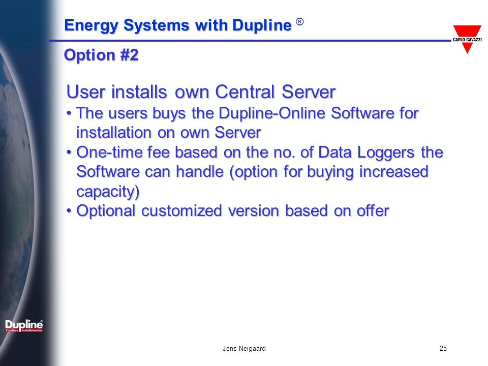 Energy Systems with Dupline Energy Systems with Dupline ® Jens Neigaard25 User installs own Central Server The users buys the Dupline-Online Software