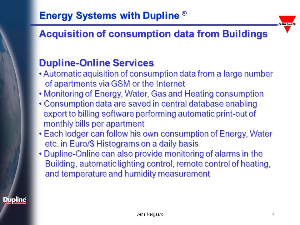 Energy Systems with Dupline Energy Systems with Dupline ® Jens Neigaard25 User installs own Central Server The users buys the Dupline-Online Software for installation on own Server The users buys the Dupline-Online Software for installation on own Server One-time fee based on the no.