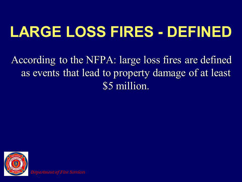 LARGE LOSS FIRES - DEFINED According to the NFPA: large loss fires are defined as events that lead to property damage of at least $5 million. Departme