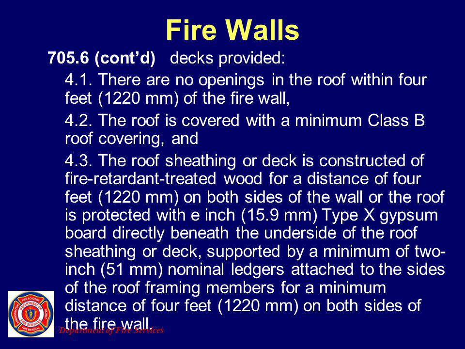 705.6 (contd) decks provided: 4.1. There are no openings in the roof within four feet (1220 mm) of the fire wall, 4.2. The roof is covered with a mini