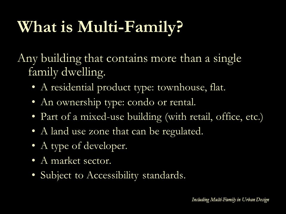Including Multi-Family in Urban Design What is Multi-Family? Any building that contains more than a single family dwelling. A residential product type