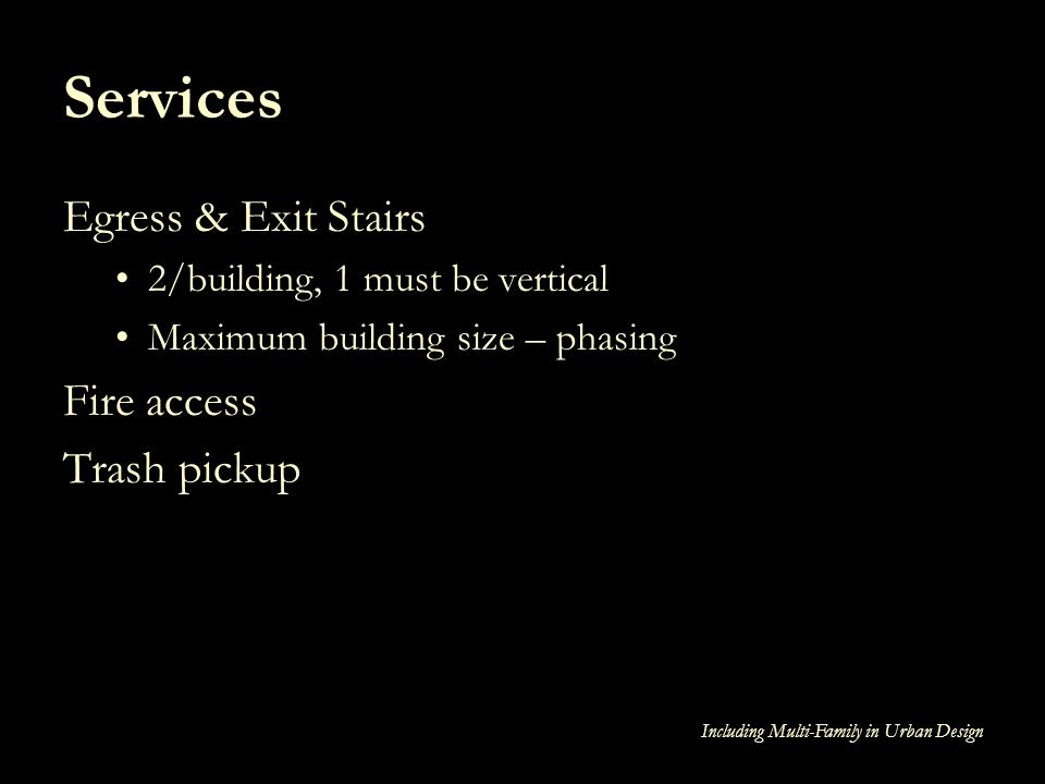 Including Multi-Family in Urban Design Services Egress & Exit Stairs 2/building, 1 must be vertical Maximum building size – phasing Fire access Trash