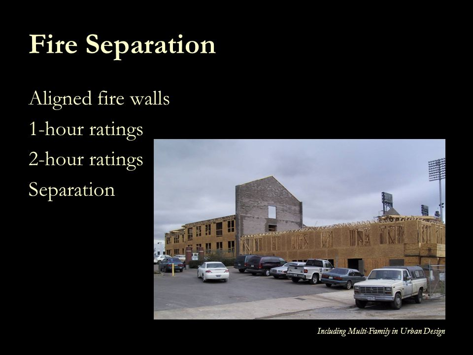 Including Multi-Family in Urban Design Fire Separation Aligned fire walls 1-hour ratings 2-hour ratings Separation