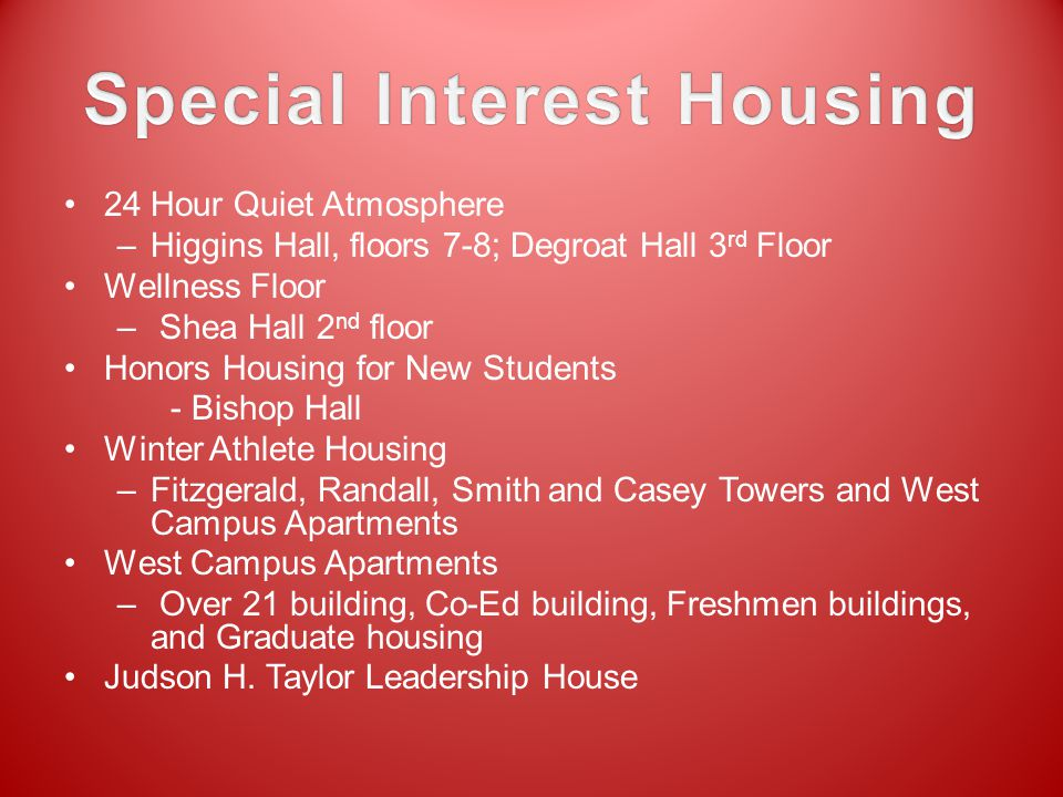 24 Hour Quiet Atmosphere –Higgins Hall, floors 7-8; Degroat Hall 3 rd Floor Wellness Floor – Shea Hall 2 nd floor Honors Housing for New Students - Bishop Hall Winter Athlete Housing –Fitzgerald, Randall, Smith and Casey Towers and West Campus Apartments West Campus Apartments – Over 21 building, Co-Ed building, Freshmen buildings, and Graduate housing Judson H.