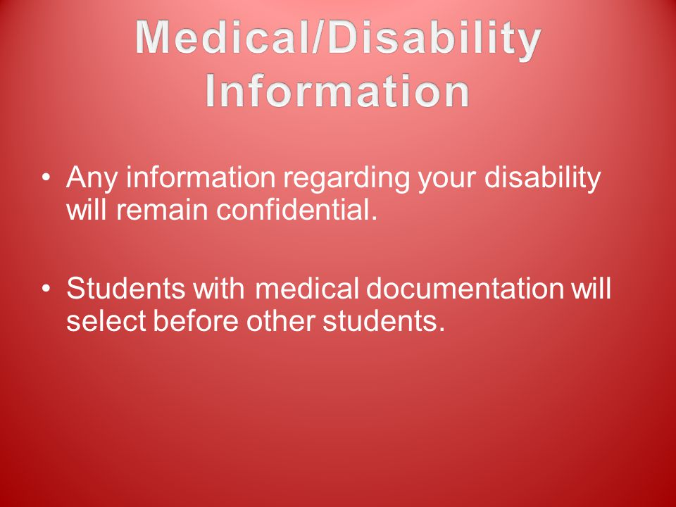 Any information regarding your disability will remain confidential. Students with medical documentation will select before other students.