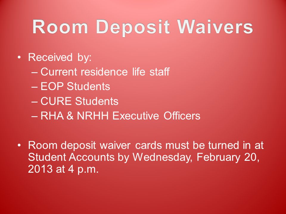 Received by: –Current residence life staff –EOP Students –CURE Students –RHA & NRHH Executive Officers Room deposit waiver cards must be turned in at