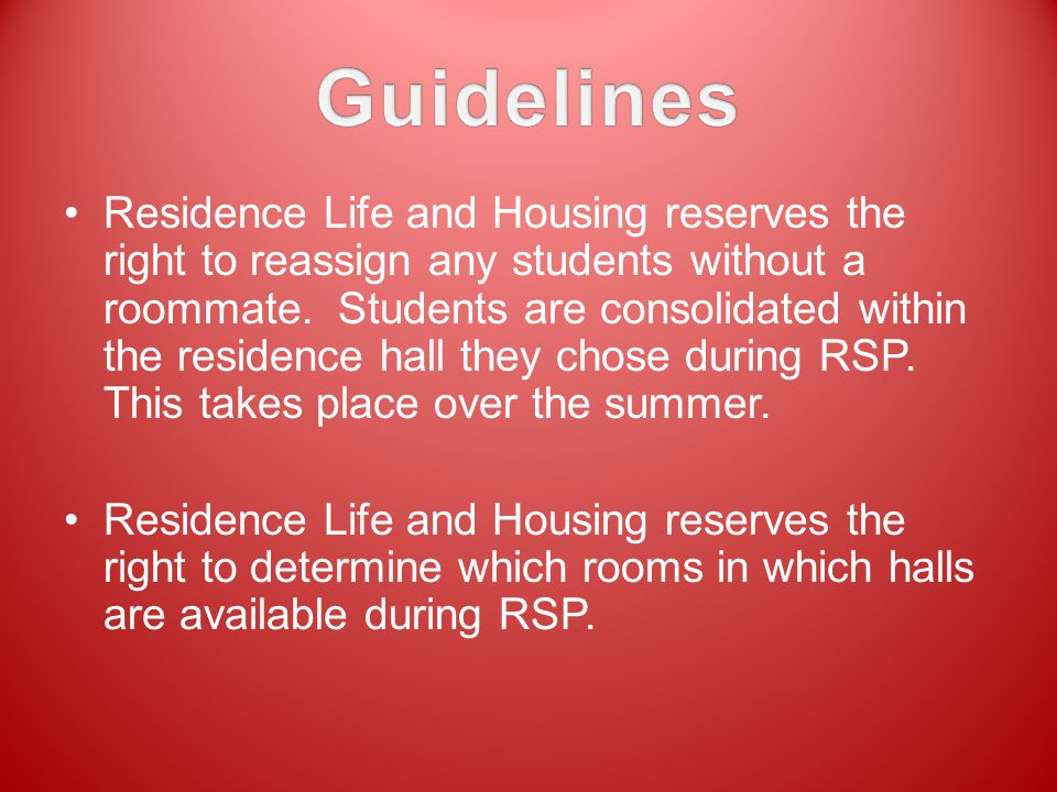 Residence Life and Housing reserves the right to reassign any students without a roommate. Students are consolidated within the residence hall they ch