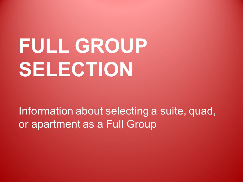 FULL GROUP SELECTION Information about selecting a suite, quad, or apartment as a Full Group