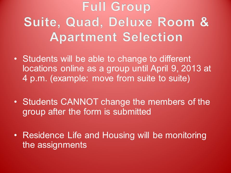 Students will be able to change to different locations online as a group until April 9, 2013 at 4 p.m. (example: move from suite to suite) Students CA