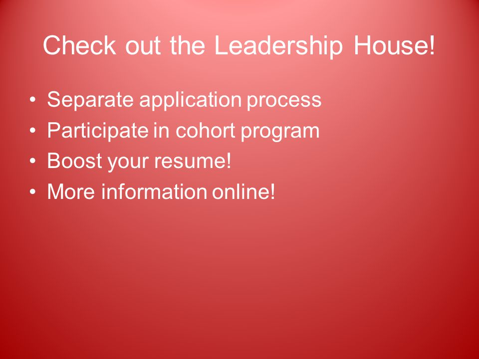 Check out the Leadership House! Separate application process Participate in cohort program Boost your resume! More information online!