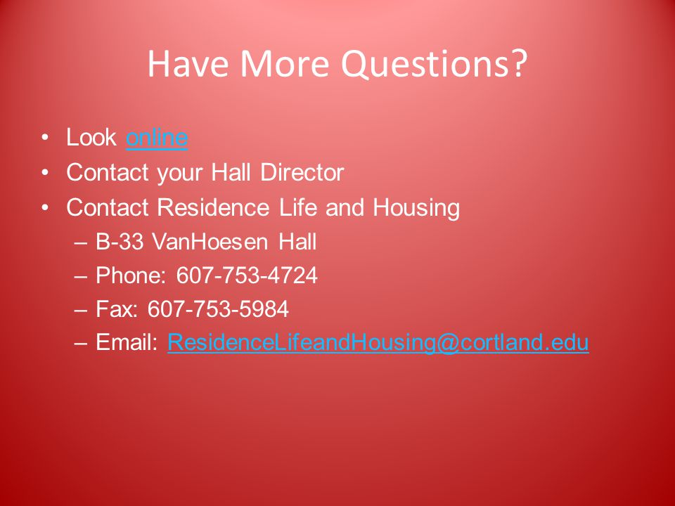 Have More Questions? Look onlineonline Contact your Hall Director Contact Residence Life and Housing –B-33 VanHoesen Hall –Phone: 607-753-4724 –Fax: 6