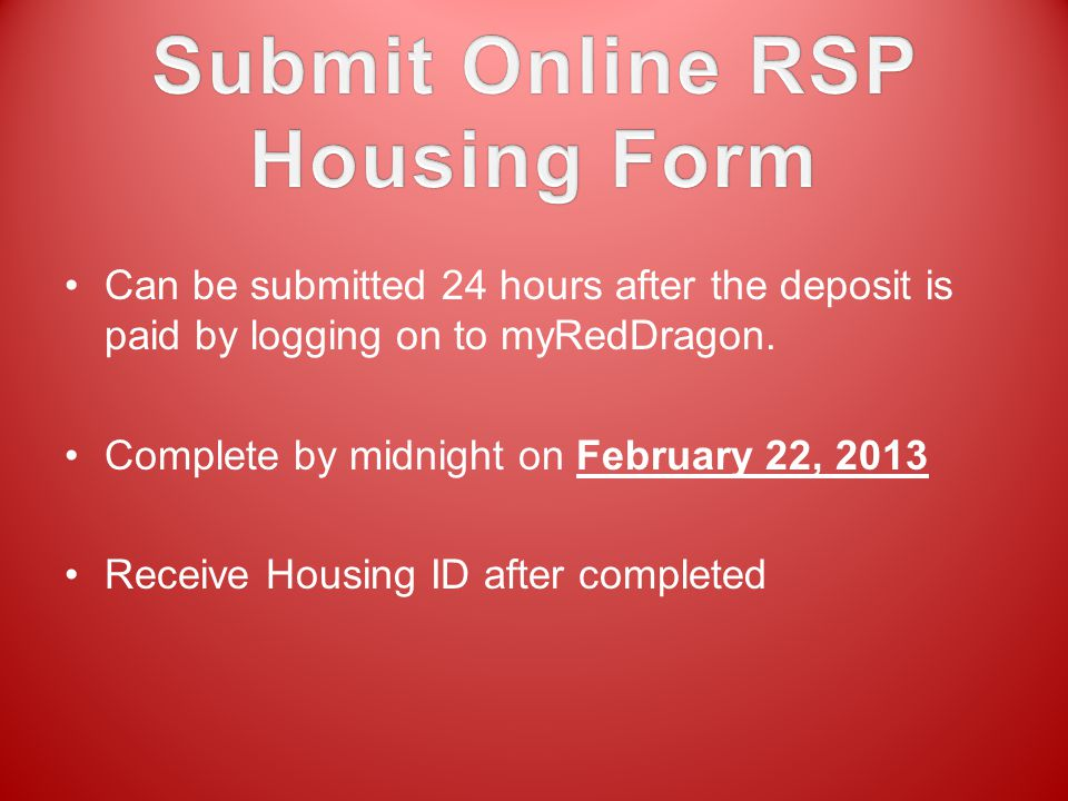 Can be submitted 24 hours after the deposit is paid by logging on to myRedDragon. Complete by midnight on February 22, 2013 Receive Housing ID after c