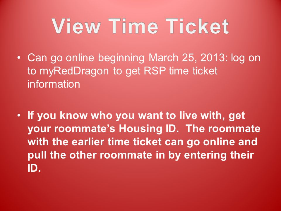 Can go online beginning March 25, 2013: log on to myRedDragon to get RSP time ticket information If you know who you want to live with, get your roomm