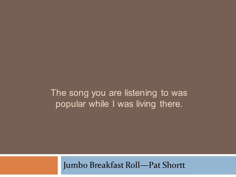 The song you are listening to was popular while I was living there. Jumbo Breakfast RollPat Shortt