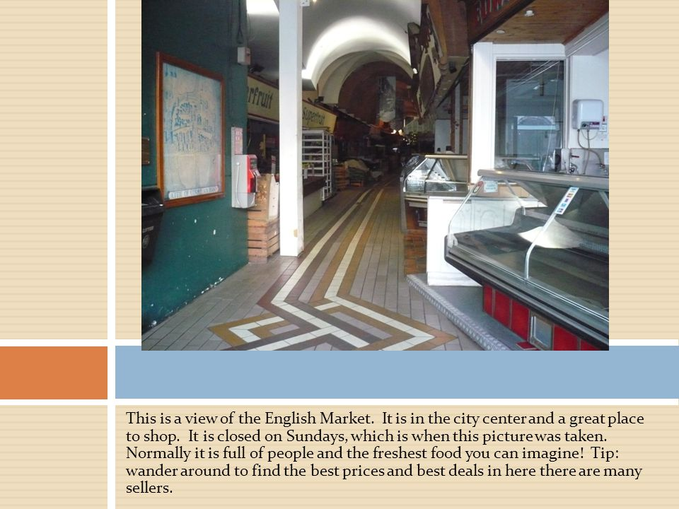 This is a view of the English Market. It is in the city center and a great place to shop.