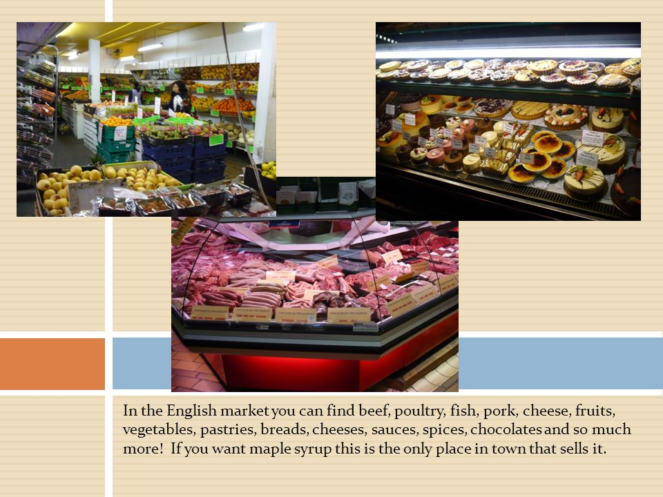 In the English market you can find beef, poultry, fish, pork, cheese, fruits, vegetables, pastries, breads, cheeses, sauces, spices, chocolates and so much more.