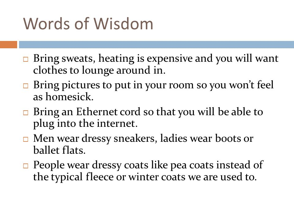 Words of Wisdom Bring sweats, heating is expensive and you will want clothes to lounge around in.