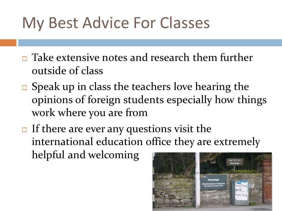 My Best Advice For Classes Take extensive notes and research them further outside of class Speak up in class the teachers love hearing the opinions of foreign students especially how things work where you are from If there are ever any questions visit the international education office they are extremely helpful and welcoming